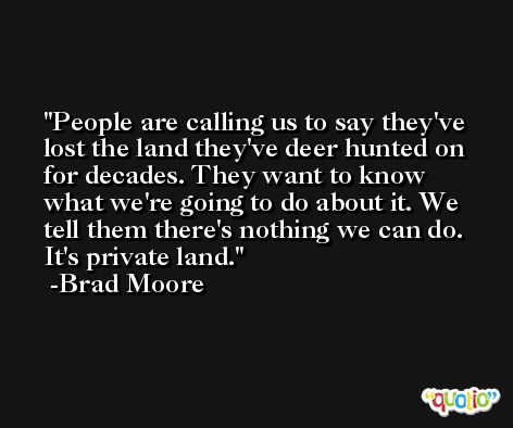 People are calling us to say they've lost the land they've deer hunted on for decades. They want to know what we're going to do about it. We tell them there's nothing we can do. It's private land. -Brad Moore