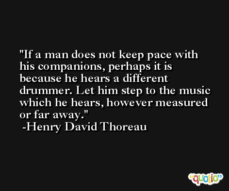 If a man does not keep pace with his companions, perhaps it is because he hears a different drummer. Let him step to the music which he hears, however measured or far away. -Henry David Thoreau