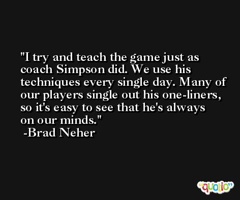 I try and teach the game just as coach Simpson did. We use his techniques every single day. Many of our players single out his one-liners, so it's easy to see that he's always on our minds. -Brad Neher