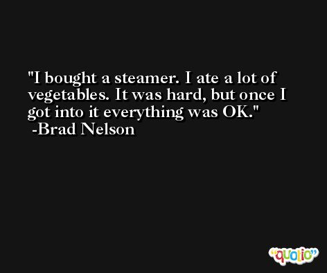 I bought a steamer. I ate a lot of vegetables. It was hard, but once I got into it everything was OK. -Brad Nelson