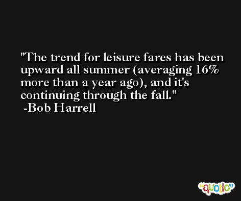 The trend for leisure fares has been upward all summer (averaging 16% more than a year ago), and it's continuing through the fall. -Bob Harrell