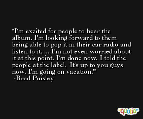 I'm excited for people to hear the album. I'm looking forward to them being able to pop it in their car radio and listen to it, ... I'm not even worried about it at this point. I'm done now. I told the people at the label, 'It's up to you guys now. I'm going on vacation.' -Brad Paisley