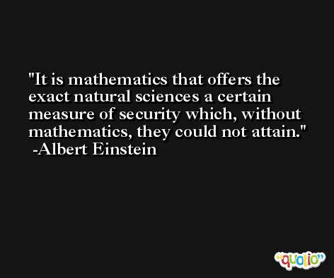 It is mathematics that offers the exact natural sciences a certain measure of security which, without mathematics, they could not attain. -Albert Einstein