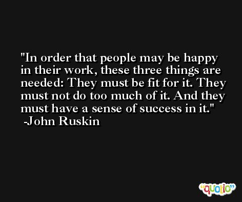 In order that people may be happy in their work, these three things are needed: They must be fit for it. They must not do too much of it. And they must have a sense of success in it. -John Ruskin