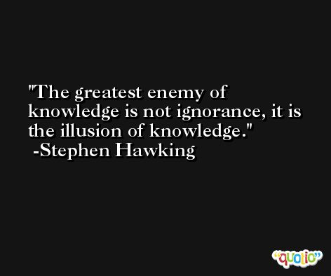 The greatest enemy of knowledge is not ignorance, it is the illusion of knowledge. -Stephen Hawking