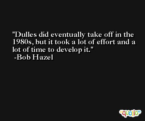 Dulles did eventually take off in the 1980s, but it took a lot of effort and a lot of time to develop it. -Bob Hazel