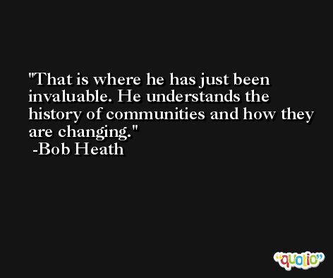 That is where he has just been invaluable. He understands the history of communities and how they are changing. -Bob Heath