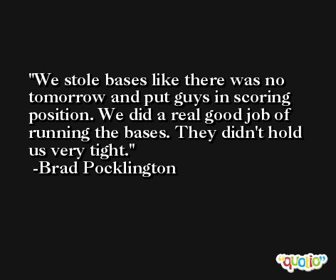 We stole bases like there was no tomorrow and put guys in scoring position. We did a real good job of running the bases. They didn't hold us very tight. -Brad Pocklington
