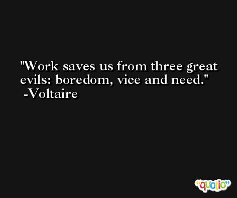 Work saves us from three great evils: boredom, vice and need. -Voltaire