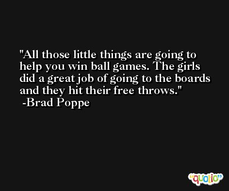 All those little things are going to help you win ball games. The girls did a great job of going to the boards and they hit their free throws. -Brad Poppe