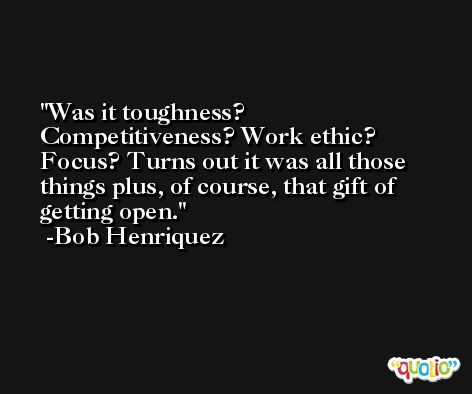 Was it toughness? Competitiveness? Work ethic? Focus? Turns out it was all those things plus, of course, that gift of getting open. -Bob Henriquez