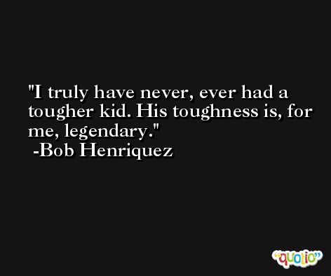 I truly have never, ever had a tougher kid. His toughness is, for me, legendary. -Bob Henriquez