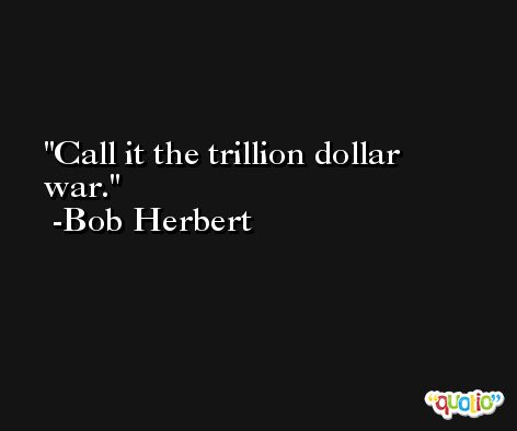 Call it the trillion dollar war. -Bob Herbert
