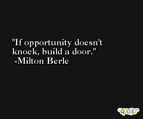 If opportunity doesn't knock, build a door. -Milton Berle