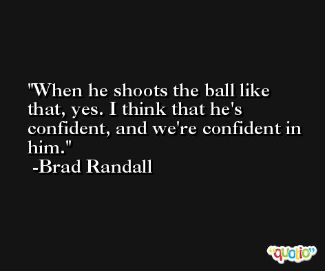 When he shoots the ball like that, yes. I think that he's confident, and we're confident in him. -Brad Randall