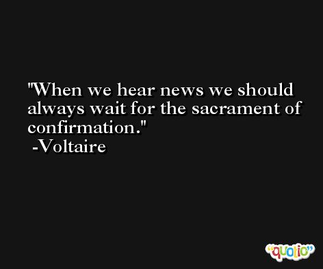 When we hear news we should always wait for the sacrament of confirmation. -Voltaire