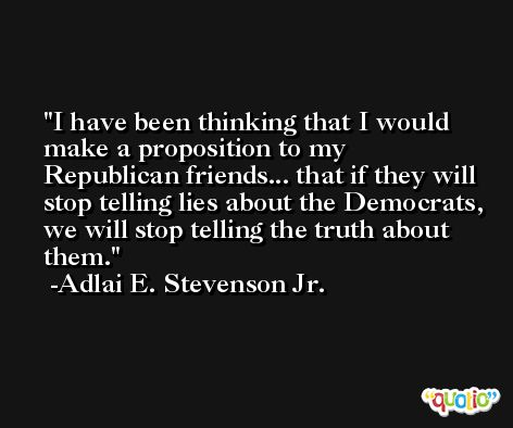 I have been thinking that I would make a proposition to my Republican friends... that if they will stop telling lies about the Democrats, we will stop telling the truth about them. -Adlai E. Stevenson Jr.