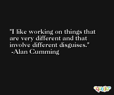 I like working on things that are very different and that involve different disguises. -Alan Cumming
