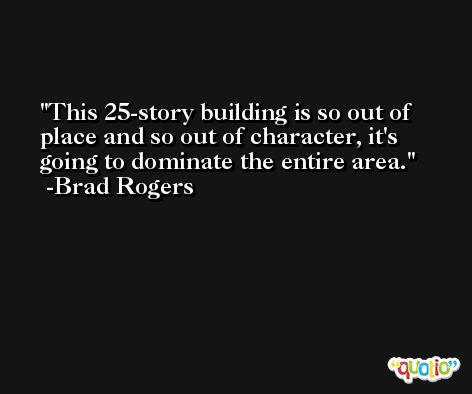 This 25-story building is so out of place and so out of character, it's going to dominate the entire area. -Brad Rogers