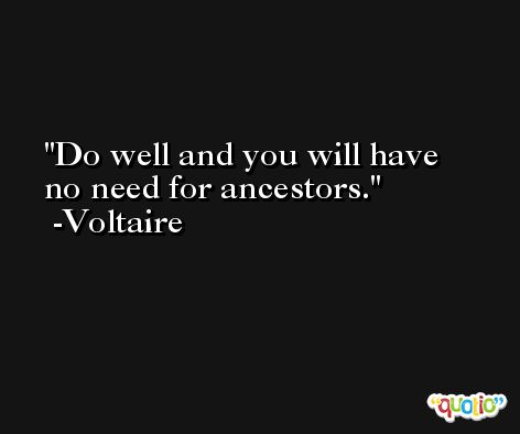 Do well and you will have no need for ancestors. -Voltaire