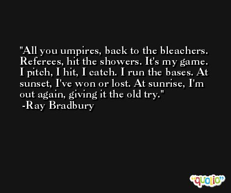 All you umpires, back to the bleachers. Referees, hit the showers. It's my game. I pitch, I hit, I catch. I run the bases. At sunset, I've won or lost. At sunrise, I'm out again, giving it the old try. -Ray Bradbury
