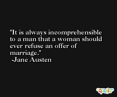 It is always incomprehensible to a man that a woman should ever refuse an offer of marriage. -Jane Austen