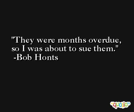 They were months overdue, so I was about to sue them. -Bob Honts