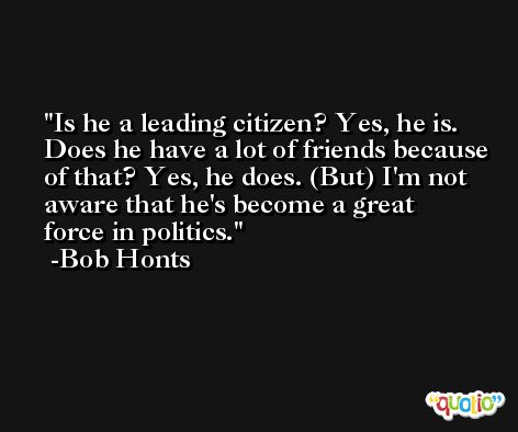 Is he a leading citizen? Yes, he is. Does he have a lot of friends because of that? Yes, he does. (But) I'm not aware that he's become a great force in politics. -Bob Honts