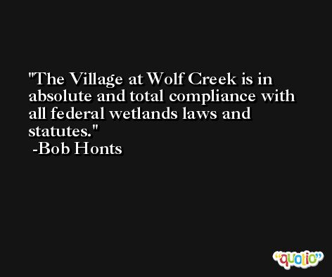 The Village at Wolf Creek is in absolute and total compliance with all federal wetlands laws and statutes. -Bob Honts