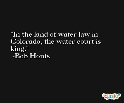 In the land of water law in Colorado, the water court is king. -Bob Honts