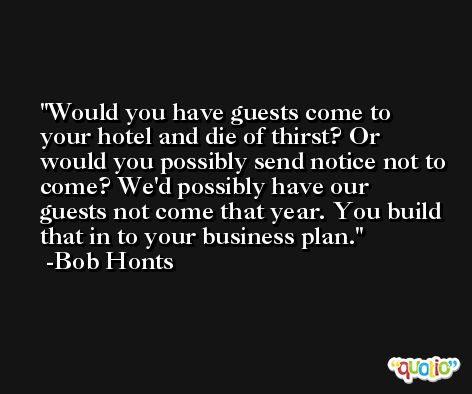 Would you have guests come to your hotel and die of thirst? Or would you possibly send notice not to come? We'd possibly have our guests not come that year. You build that in to your business plan. -Bob Honts