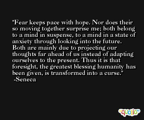 Fear keeps pace with hope. Nor does their so moving together surprise me; both belong to a mind in suspense, to a mind in a state of anxiety through looking into the future. Both are mainly due to projecting our thoughts far ahead of us instead of adapting ourselves to the present. Thus it is that foresight, the greatest blessing humanity has been given, is transformed into a curse. -Seneca