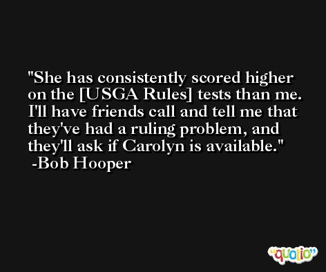 She has consistently scored higher on the [USGA Rules] tests than me. I'll have friends call and tell me that they've had a ruling problem, and they'll ask if Carolyn is available. -Bob Hooper