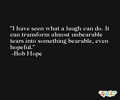 I have seen what a laugh can do. It can transform almost unbearable tears into something bearable, even hopeful. -Bob Hope