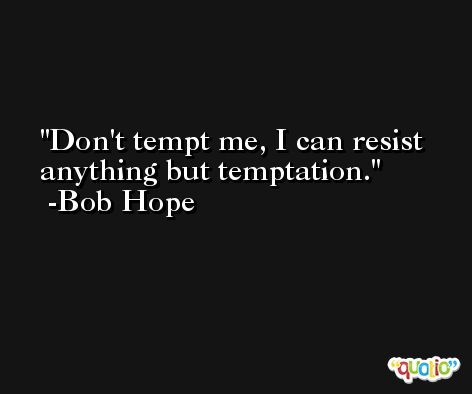 Don't tempt me, I can resist anything but temptation. -Bob Hope