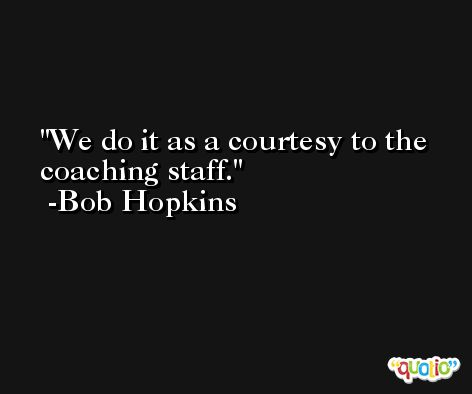We do it as a courtesy to the coaching staff. -Bob Hopkins
