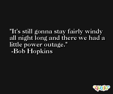 It's still gonna stay fairly windy all night long and there we had a little power outage. -Bob Hopkins