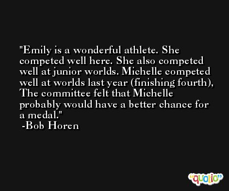 Emily is a wonderful athlete. She competed well here. She also competed well at junior worlds. Michelle competed well at worlds last year (finishing fourth), The committee felt that Michelle probably would have a better chance for a medal. -Bob Horen