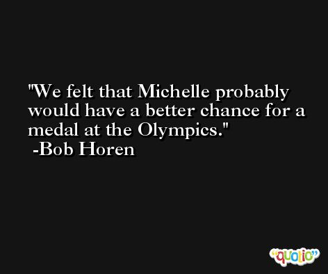 We felt that Michelle probably would have a better chance for a medal at the Olympics. -Bob Horen