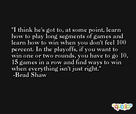 I think he's got to, at some point, learn how to play long segments of games and learn how to win when you don't feel 100 percent. In the playoffs, if you want to win one or two rounds, you have to go 10, 15 games in a row and find ways to win when everything isn't just right. -Brad Shaw