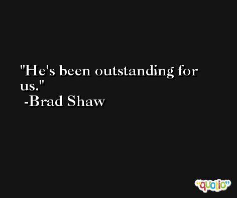 He's been outstanding for us. -Brad Shaw