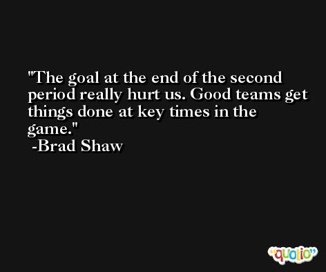 The goal at the end of the second period really hurt us. Good teams get things done at key times in the game. -Brad Shaw