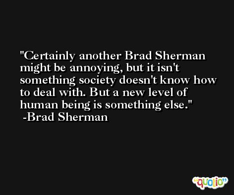 Certainly another Brad Sherman might be annoying, but it isn't something society doesn't know how to deal with. But a new level of human being is something else. -Brad Sherman