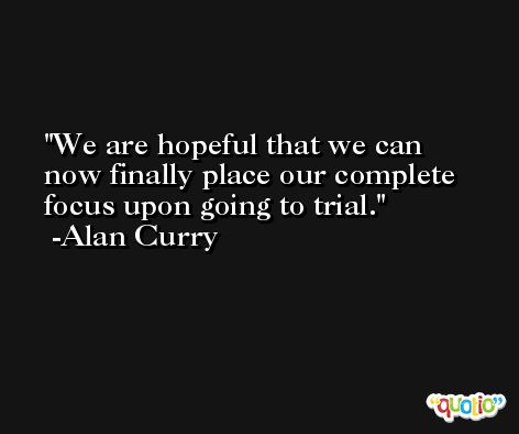 We are hopeful that we can now finally place our complete focus upon going to trial. -Alan Curry
