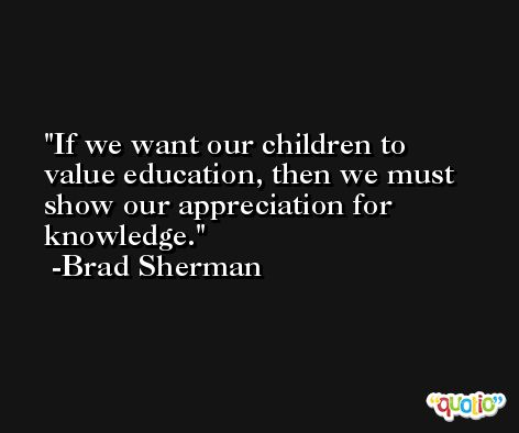 If we want our children to value education, then we must show our appreciation for knowledge. -Brad Sherman