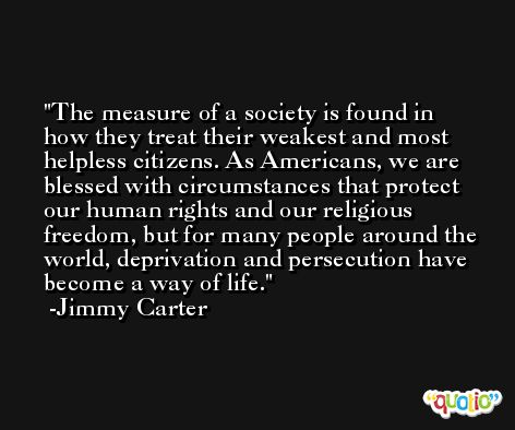 The measure of a society is found in how they treat their weakest and most helpless citizens. As Americans, we are blessed with circumstances that protect our human rights and our religious freedom, but for many people around the world, deprivation and persecution have become a way of life. -Jimmy Carter