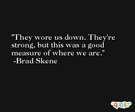 They wore us down. They're strong, but this was a good measure of where we are. -Brad Skene
