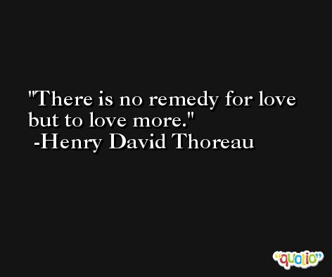 There is no remedy for love but to love more. -Henry David Thoreau