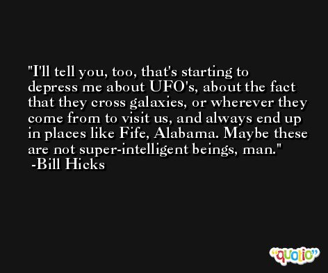 I'll tell you, too, that's starting to depress me about UFO's, about the fact that they cross galaxies, or wherever they come from to visit us, and always end up in places like Fife, Alabama. Maybe these are not super-intelligent beings, man. -Bill Hicks