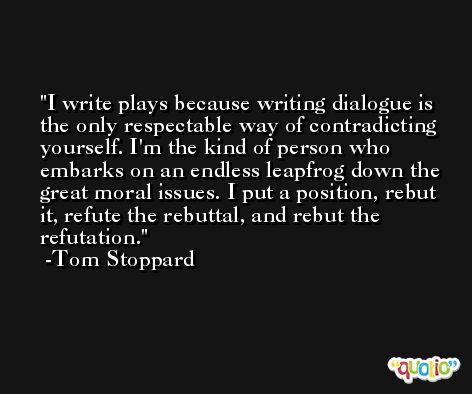 I write plays because writing dialogue is the only respectable way of contradicting yourself. I'm the kind of person who embarks on an endless leapfrog down the great moral issues. I put a position, rebut it, refute the rebuttal, and rebut the refutation. -Tom Stoppard